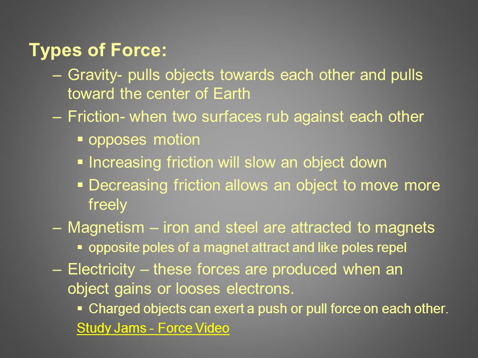 Types of Force: –Gravity- pulls objects towards each other and pulls toward the center of Earth –Friction- when two surfaces rub against each other  opposes motion  Increasing friction will slow an object down  Decreasing friction allows an object to move more freely –Magnetism – iron and steel are attracted to magnets  opposite poles of a magnet attract and like poles repel –Electricity – these forces are produced when an object gains or looses electrons.