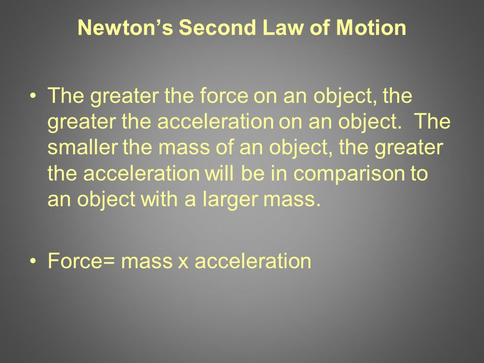 Newton's Second Law of Motion The greater the force on an object, the greater the acceleration on an object.