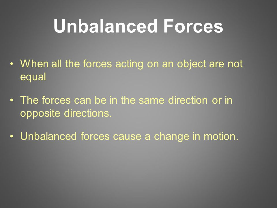 Unbalanced Forces When all the forces acting on an object are not equal The forces can be in the same direction or in opposite directions.