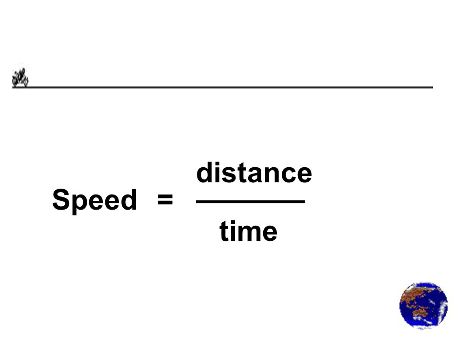Speed= distance time