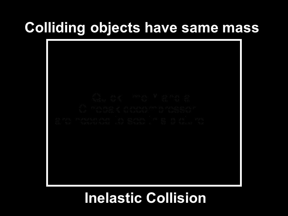 Inelastic Collision Colliding objects have same mass