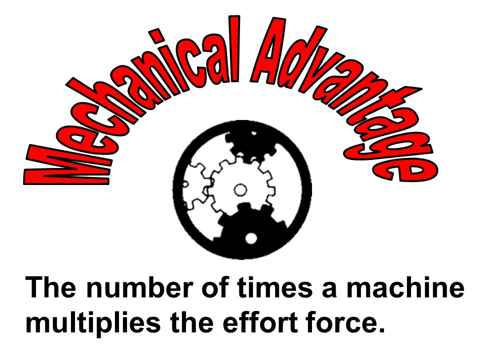 The number of times a machine multiplies the effort force.