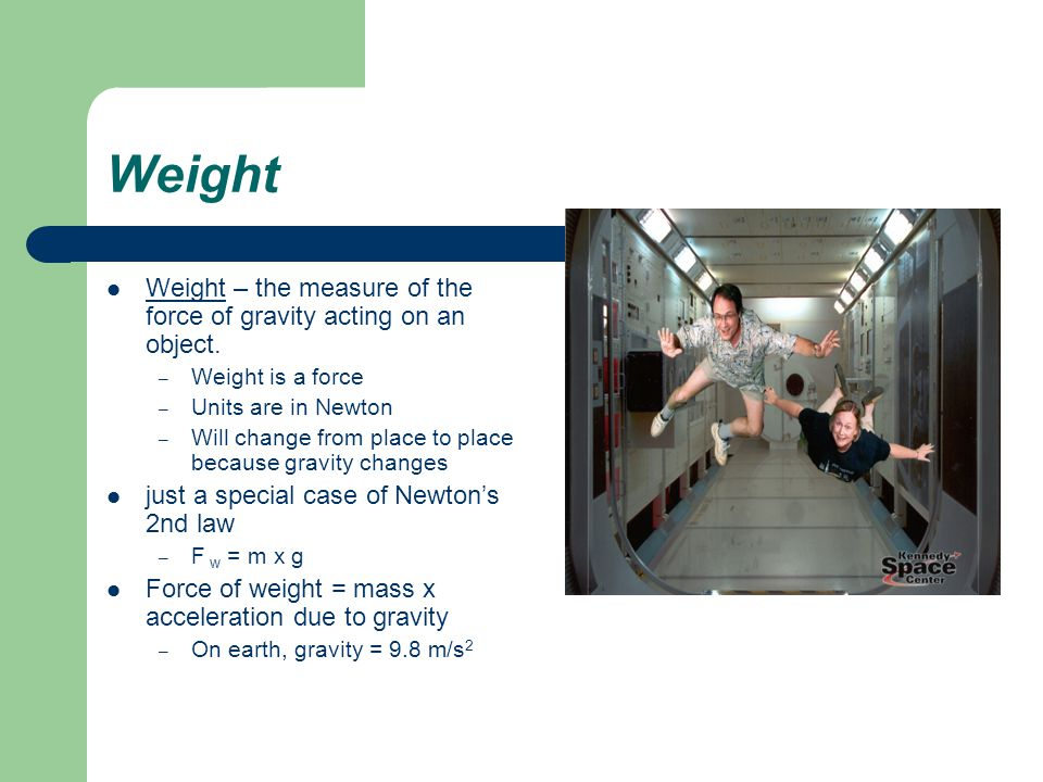 Weight Weight – the measure of the force of gravity acting on an object.