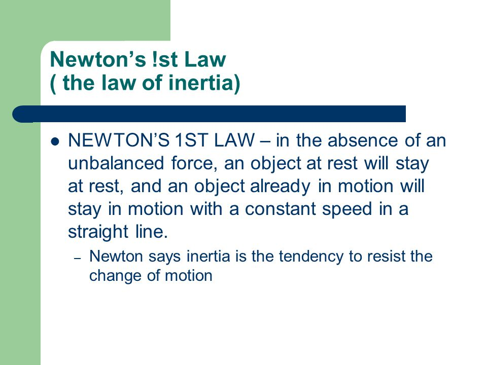 Newton's !st Law ( the law of inertia) NEWTON'S 1ST LAW – in the absence of an unbalanced force, an object at rest will stay at rest, and an object already in motion will stay in motion with a constant speed in a straight line.