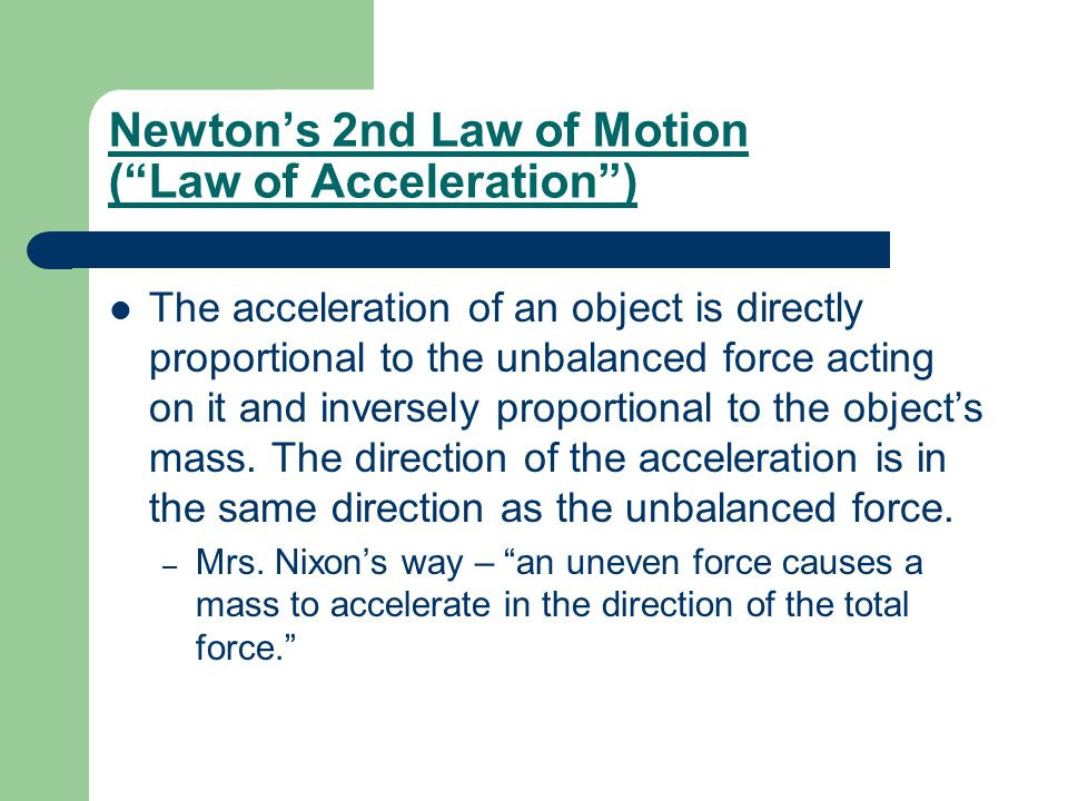 Newton's 2nd Law of Motion ( Law of Acceleration ) The acceleration of an object is directly proportional to the unbalanced force acting on it and inversely proportional to the object's mass.