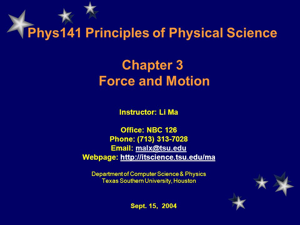 Phys141 Principles of Physical Science Chapter 3 Force and Motion Instructor: Li Ma Office: NBC 126 Phone: (713) Webpage:   Department of Computer Science & Physics Texas Southern University, Houston Sept.