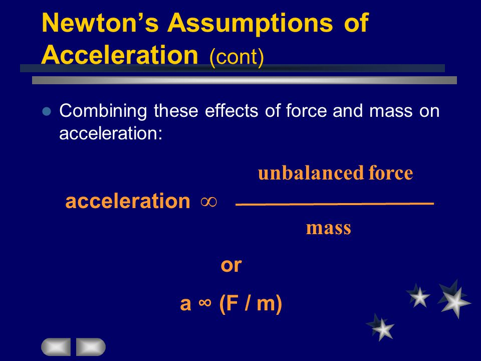Newton's Assumptions of Acceleration (cont) Combining these effects of force and mass on acceleration: unbalanced force acceleration ∞ mass or a ∞ (F / m)