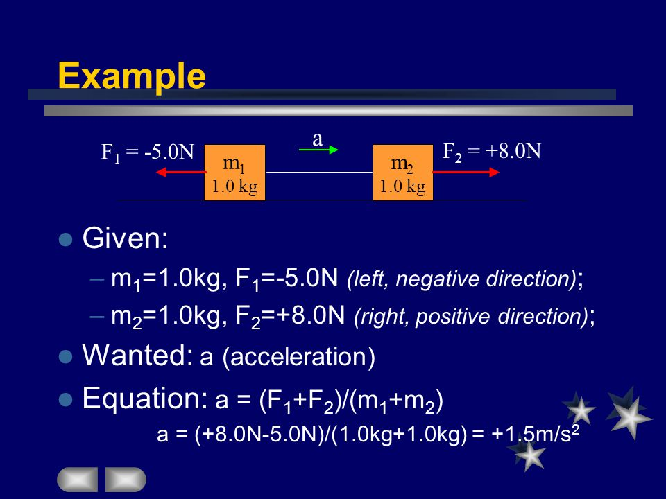 Example Given: –m 1 =1.0kg, F 1 =-5.0N (left, negative direction) ; –m 2 =1.0kg, F 2 =+8.0N (right, positive direction) ; Wanted: a (acceleration) Equation: a = (F 1 +F 2 )/(m 1 +m 2 ) a = (+8.0N-5.0N)/(1.0kg+1.0kg) = +1.5m/s 2 m kg m kg a F 1 = -5.0N F 2 = +8.0N