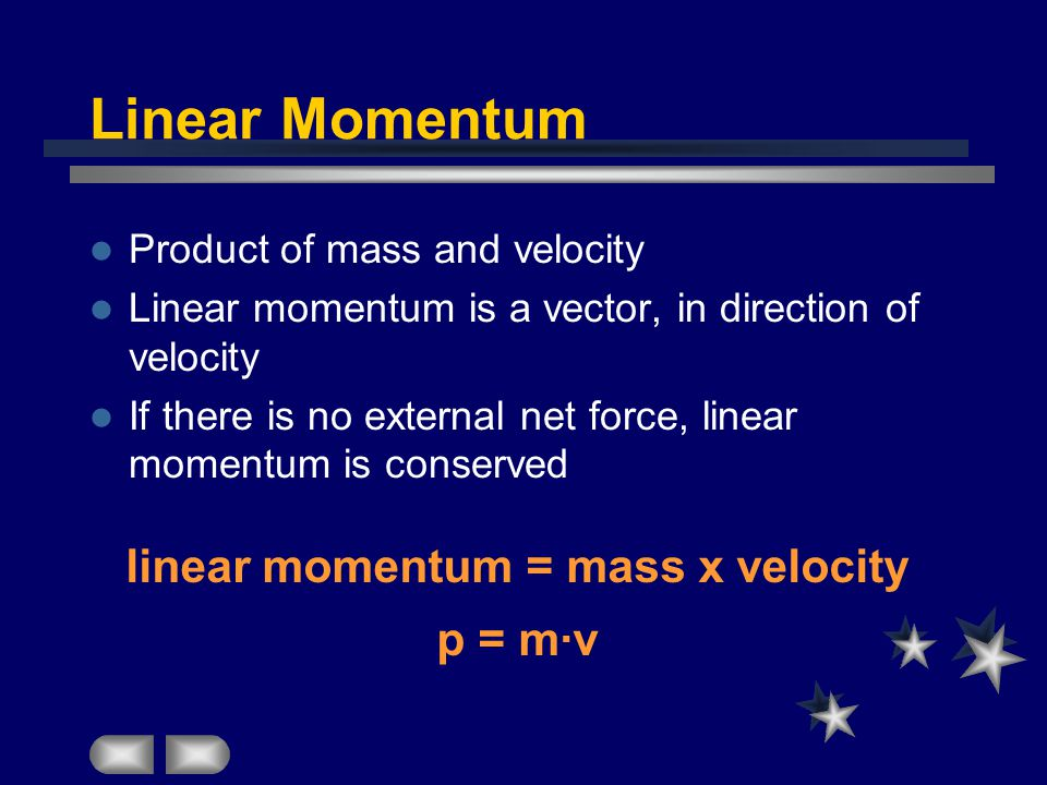 Linear Momentum Product of mass and velocity Linear momentum is a vector, in direction of velocity If there is no external net force, linear momentum is conserved linear momentum = mass x velocity p = m·v