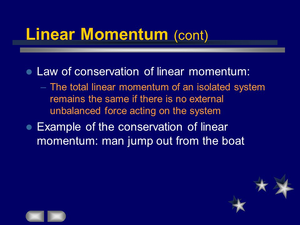 Linear Momentum (cont) Law of conservation of linear momentum: –The total linear momentum of an isolated system remains the same if there is no external unbalanced force acting on the system Example of the conservation of linear momentum: man jump out from the boat