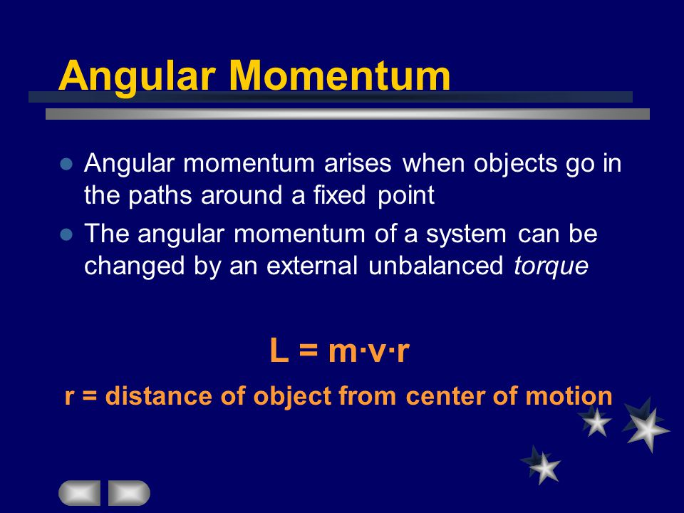 Angular Momentum Angular momentum arises when objects go in the paths around a fixed point The angular momentum of a system can be changed by an external unbalanced torque L = m·v·r r = distance of object from center of motion