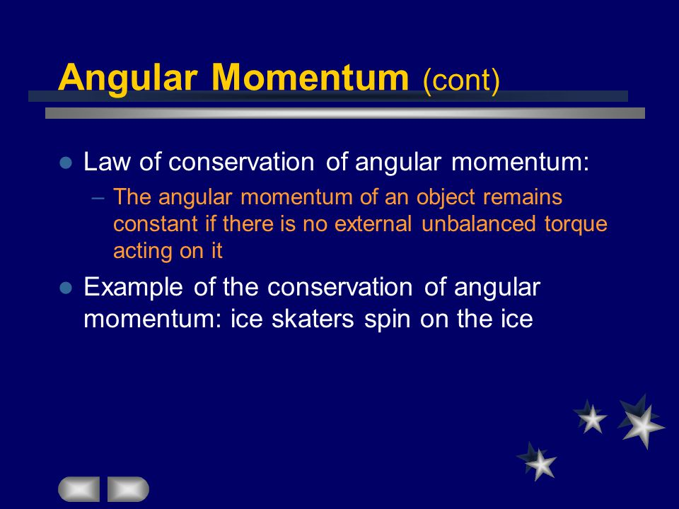 Angular Momentum (cont) Law of conservation of angular momentum: –The angular momentum of an object remains constant if there is no external unbalanced torque acting on it Example of the conservation of angular momentum: ice skaters spin on the ice