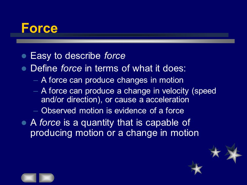 Force Easy to describe force Define force in terms of what it does: –A force can produce changes in motion –A force can produce a change in velocity (speed and/or direction), or cause a acceleration –Observed motion is evidence of a force A force is a quantity that is capable of producing motion or a change in motion