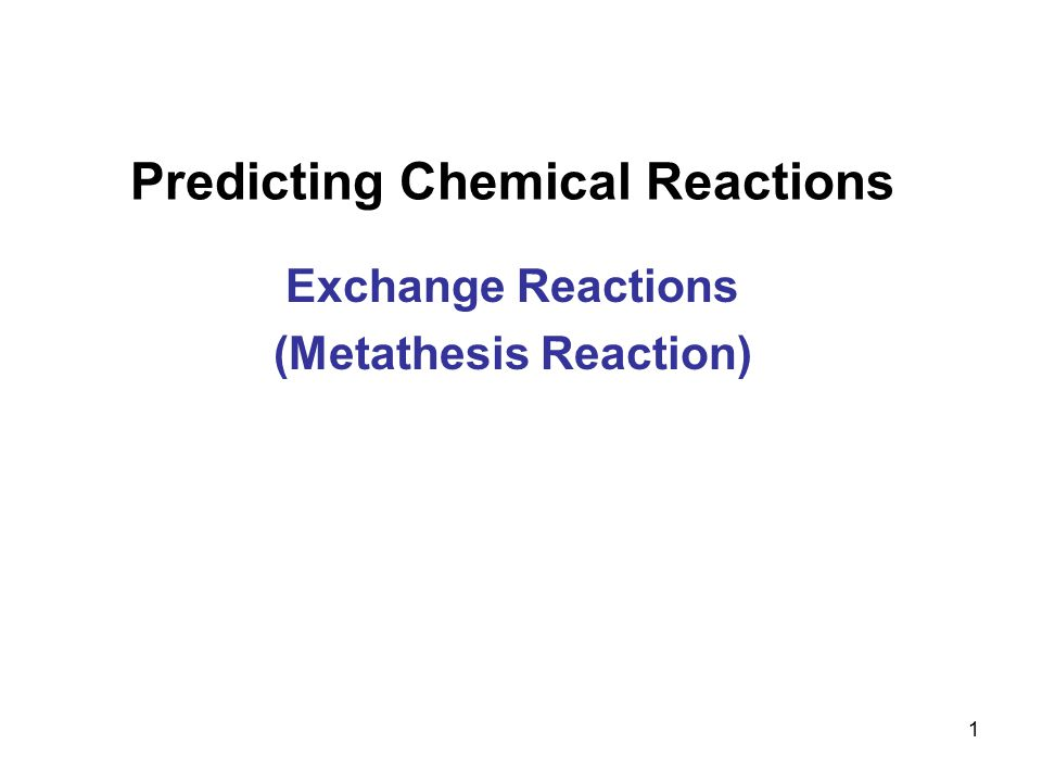 1 Predicting Chemical Reactions Exchange Reactions (Metathesis Reaction)