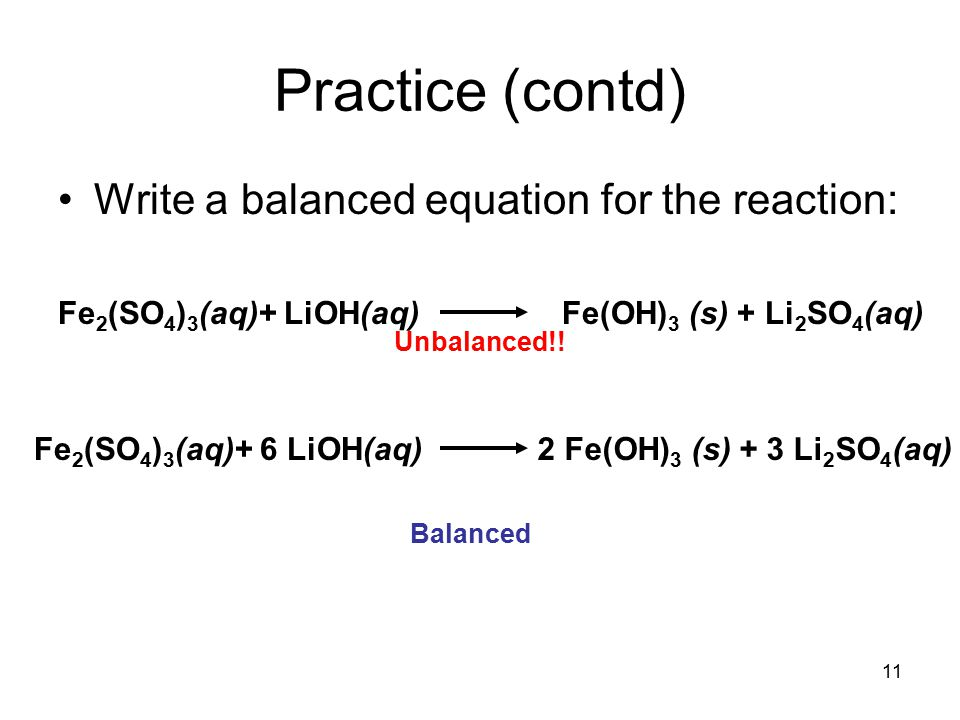 11 Practice (contd) Write a balanced equation for the reaction: Fe 2 (SO 4 ) 3 (aq)+ LiOH(aq) Fe(OH) 3 (s) + Li 2 SO 4 (aq) Unbalanced!.