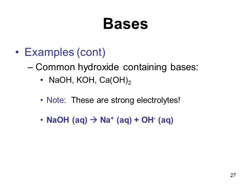27 Bases Examples (cont) –Common hydroxide containing bases: NaOH, KOH, Ca(OH) 2 Note: These are strong electrolytes.