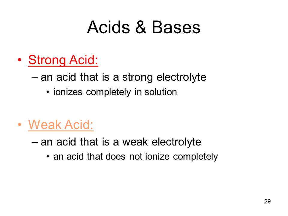 29 Acids & Bases Strong Acid: –an acid that is a strong electrolyte ionizes completely in solution Weak Acid: –an acid that is a weak electrolyte an acid that does not ionize completely