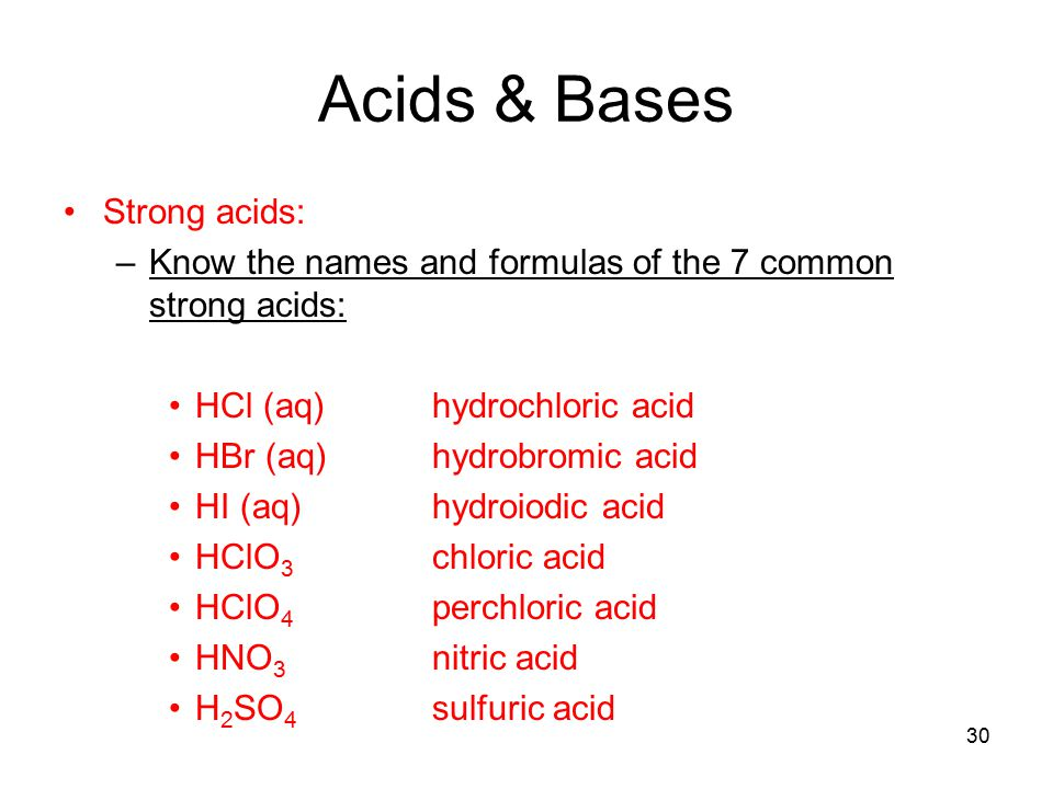 30 Acids & Bases Strong acids: –Know the names and formulas of the 7 common strong acids: HCl (aq)hydrochloric acid HBr (aq)hydrobromic acid HI (aq)hydroiodic acid HClO 3 chloric acid HClO 4 perchloric acid HNO 3 nitric acid H 2 SO 4 sulfuric acid