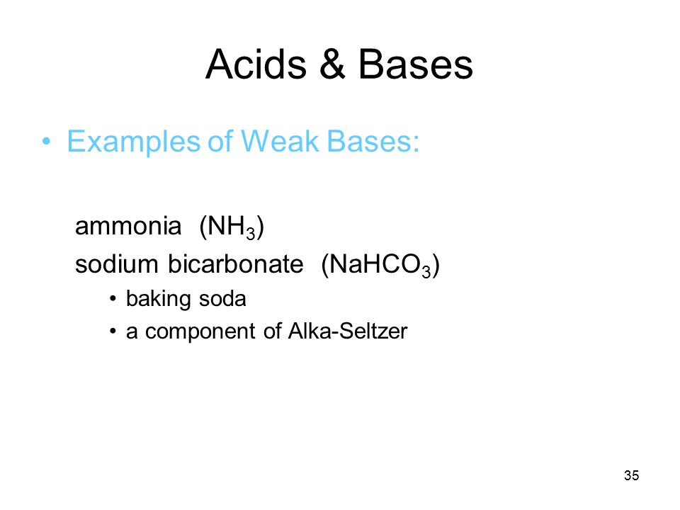 35 Acids & Bases Examples of Weak Bases: ammonia (NH 3 ) sodium bicarbonate (NaHCO 3 ) baking soda a component of Alka-Seltzer