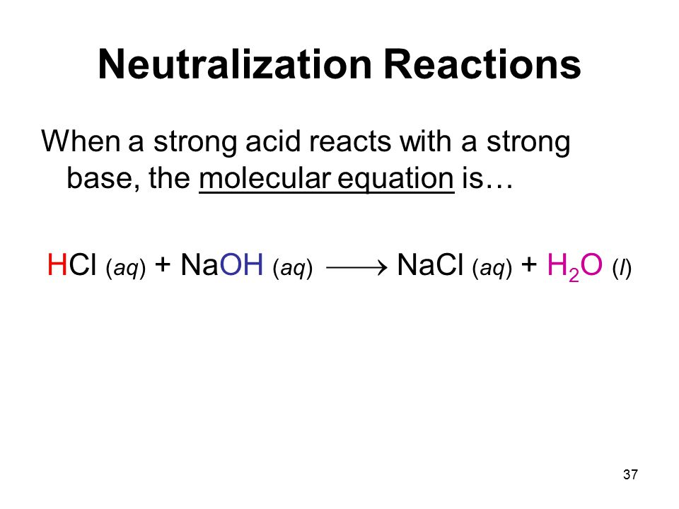 37 Neutralization Reactions When a strong acid reacts with a strong base, the molecular equation is… HCl (aq) + NaOH (aq)  NaCl (aq) + H 2 O (l)