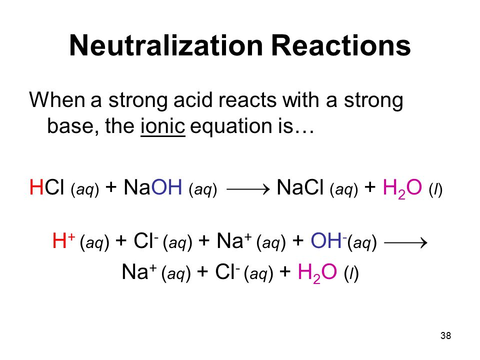 38 Neutralization Reactions When a strong acid reacts with a strong base, the ionic equation is… HCl (aq) + NaOH (aq)  NaCl (aq) + H 2 O (l) H + ( aq ) + Cl - ( aq ) + Na + ( aq ) + OH - ( aq )  Na + ( aq ) + Cl - ( aq ) + H 2 O ( l )