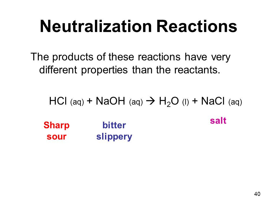 40 Neutralization Reactions The products of these reactions have very different properties than the reactants.