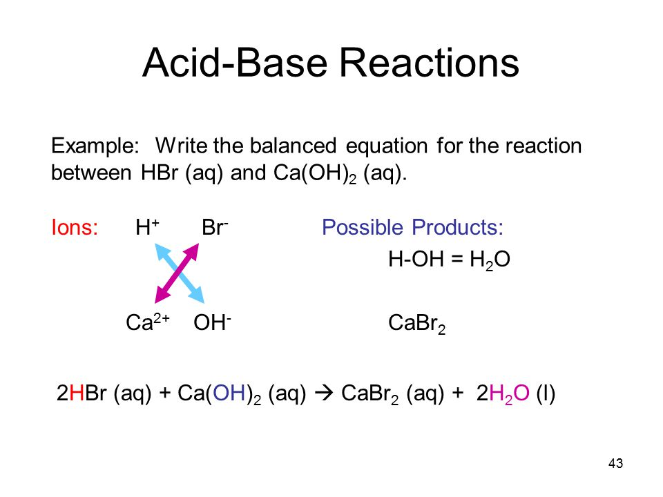 43 Acid-Base Reactions Example: Write the balanced equation for the reaction between HBr (aq) and Ca(OH) 2 (aq).