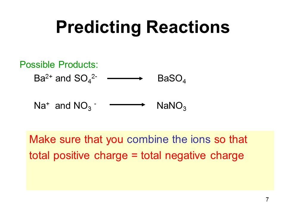 7 Predicting Reactions Possible Products: Ba 2+ and SO 4 2- BaSO 4 Na + and NO 3 - NaNO 3 Make sure that you combine the ions so that total positive charge = total negative charge