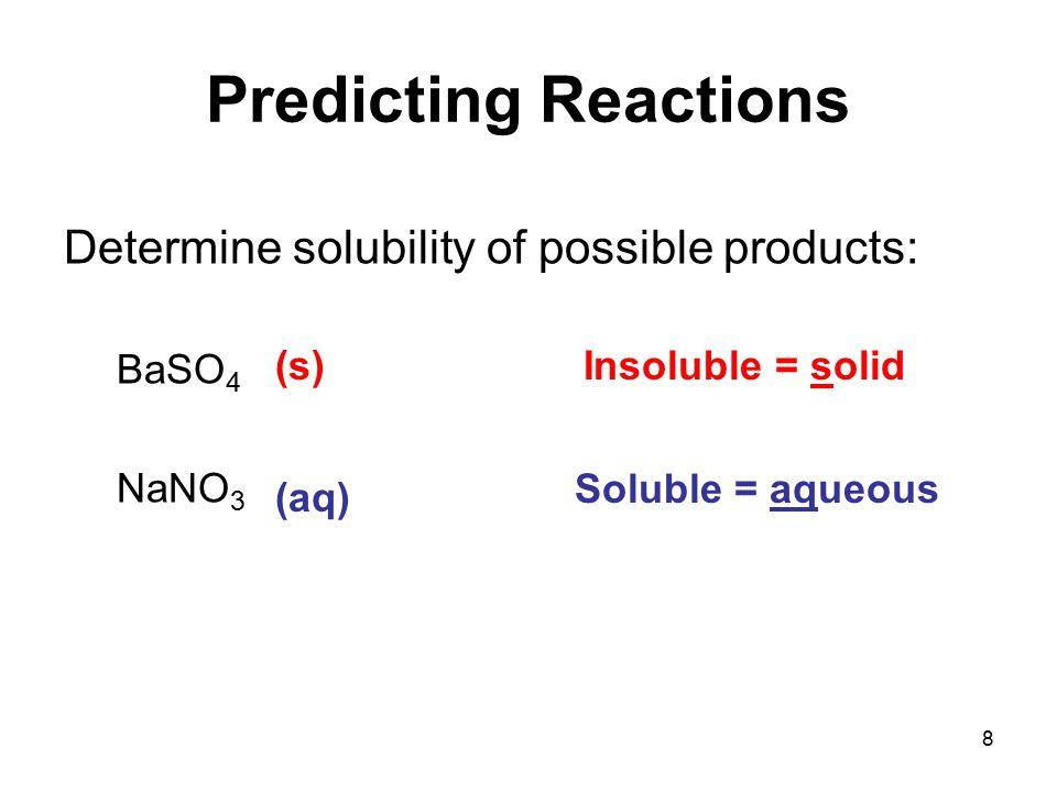 8 Predicting Reactions Determine solubility of possible products: BaSO 4 NaNO 3 Insoluble = solid Soluble = aqueous (s) (aq)