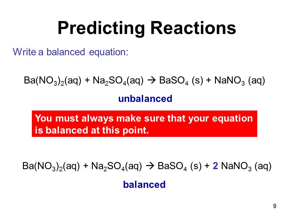 9 Predicting Reactions Write a balanced equation: Ba(NO 3 ) 2 (aq) + Na 2 SO 4 (aq)  BaSO 4 (s) + NaNO 3 (aq) You must always make sure that your equation is balanced at this point.