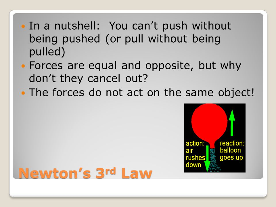 Newton's 3 rd Law In a nutshell: You can't push without being pushed (or pull without being pulled) Forces are equal and opposite, but why don't they cancel out.