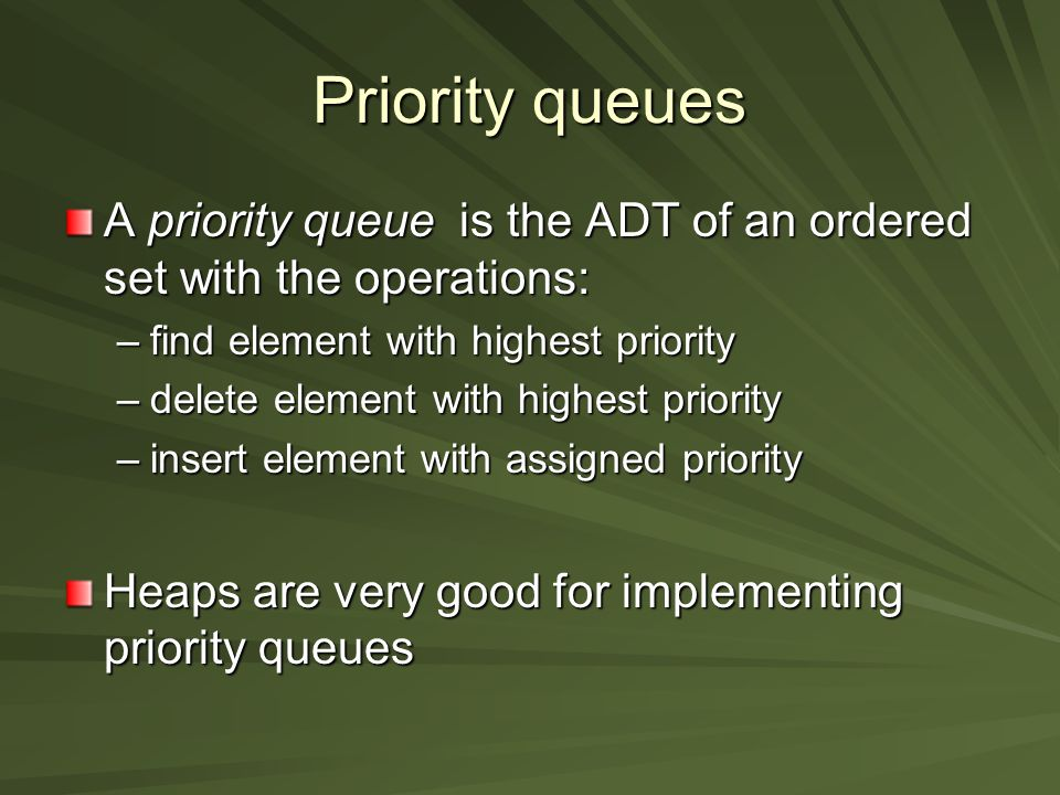 Priority queues A priority queue is the ADT of an ordered set with the operations: –find element with highest priority –delete element with highest priority –insert element with assigned priority Heaps are very good for implementing priority queues