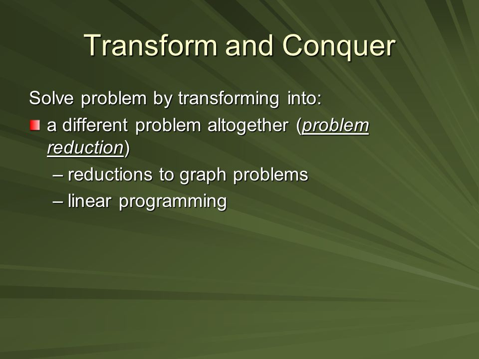 Transform and Conquer Solve problem by transforming into: a different problem altogether (problem reduction) –reductions to graph problems –linear programming