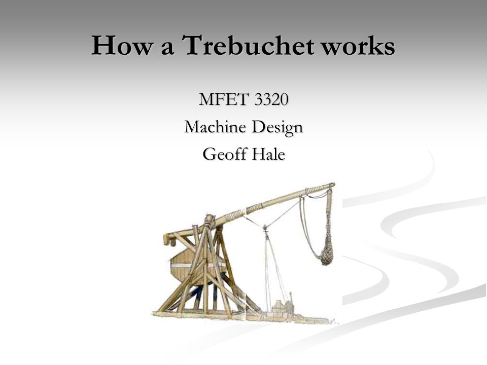 How a Trebuchet works MFET 3320 Machine Design Geoff Hale