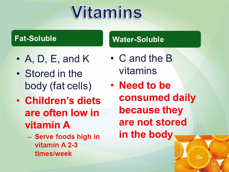 A, D, E, and K Stored in the body (fat cells) Children's diets are often low in vitamin A –Serve foods high in vitamin A 2-3 times/week C and the B vitamins Need to be consumed daily because they are not stored in the body Fat-Soluble Water-Soluble 13