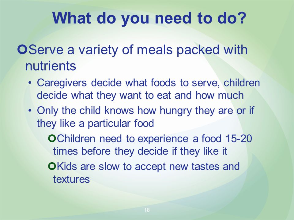 Serve a variety of meals packed with nutrients Caregivers decide what foods to serve, children decide what they want to eat and how much Only the child knows how hungry they are or if they like a particular food Children need to experience a food times before they decide if they like it Kids are slow to accept new tastes and textures What do you need to do.