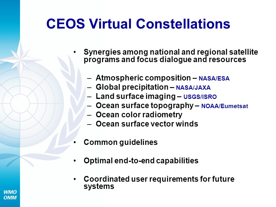 CEOS Virtual Constellations Synergies among national and regional satellite programs and focus dialogue and resources –Atmospheric composition – NASA/ESA –Global precipitation – NASA/JAXA –Land surface imaging – USGS/ISRO –Ocean surface topography – NOAA/Eumetsat –Ocean color radiometry –Ocean surface vector winds Common guidelines Optimal end-to-end capabilities Coordinated user requirements for future systems