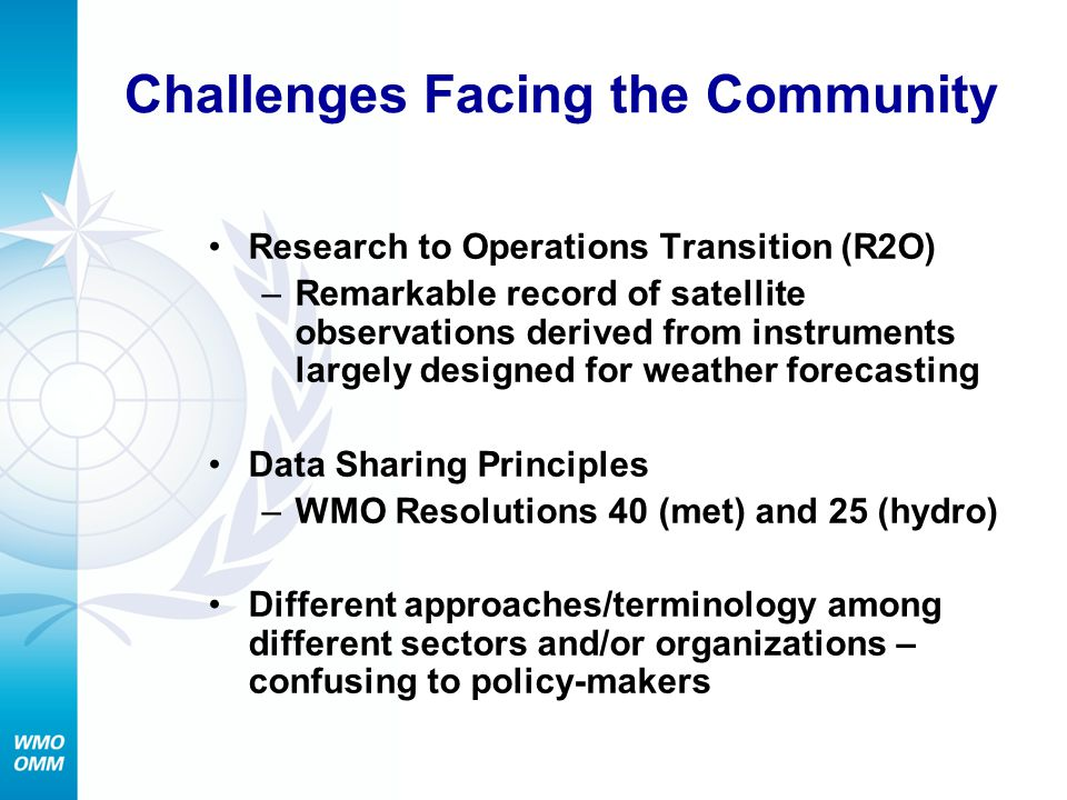 Challenges Facing the Community Research to Operations Transition (R2O) –Remarkable record of satellite observations derived from instruments largely designed for weather forecasting Data Sharing Principles –WMO Resolutions 40 (met) and 25 (hydro) Different approaches/terminology among different sectors and/or organizations – confusing to policy-makers