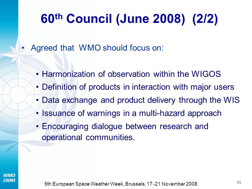 10 5th European Space Weather Week, Brussels, November th Council (June 2008) (1/2) Endorsed the principle of WMO activities in support of international coordination in Space Weather Space Weather beyond core business of WMO, shall be funded by external resources Opportunity to strengthen link between National Meteorological Services and Space Weather services (when different) Work plans to be developed by Commission for Basic Systems (CBS) and Commission for Aeronautical Meteorology (CAeM) Cooperation with ISES, UN-COPUOS, ICAO, ITU, IMO