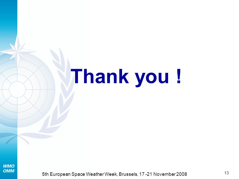 12 5th European Space Weather Week, Brussels, November 2008 Immediate Steps Mobilize WMO Members, primarily where Space Weather is addressed by the NMHS Identify extra-budgetary resources with ISES Member countries for Secretariat activities –Financial, –Secondment of staff (NOAA made an offer) Inform international partners and establish p.o.c.