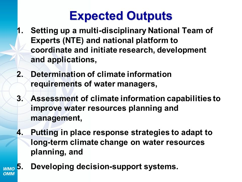 Expected Outputs 1.Setting up a multi-disciplinary National Team of Experts (NTE) and national platform to coordinate and initiate research, development and applications, 2.Determination of climate information requirements of water managers, 3.Assessment of climate information capabilities to improve water resources planning and management, 4.Putting in place response strategies to adapt to long-term climate change on water resources planning, and 5.Developing decision-support systems.