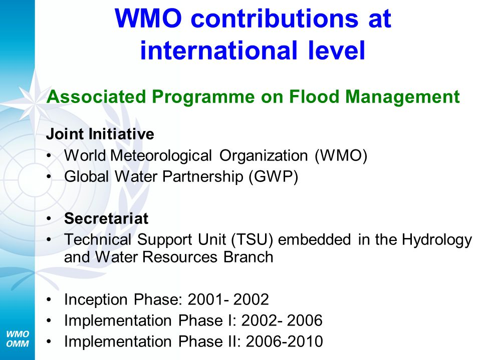 WMO contributions at international level Associated Programme on Flood Management Joint Initiative World Meteorological Organization (WMO) Global Water Partnership (GWP) Secretariat Technical Support Unit (TSU) embedded in the Hydrology and Water Resources Branch Inception Phase: Implementation Phase I: Implementation Phase II: