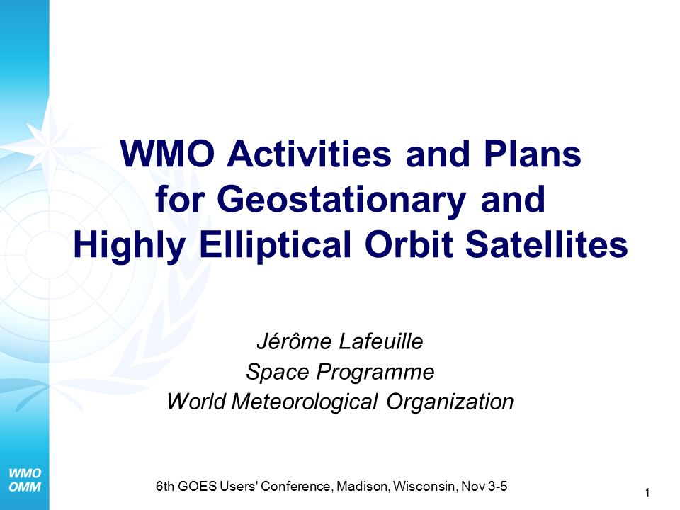 1 6th GOES Users Conference, Madison, Wisconsin, Nov 3-5 WMO Activities and Plans for Geostationary and Highly Elliptical Orbit Satellites Jérôme Lafeuille Space Programme World Meteorological Organization