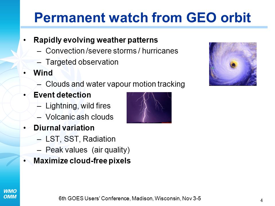 4 6th GOES Users Conference, Madison, Wisconsin, Nov 3-5 Rapidly evolving weather patterns –Convection /severe storms / hurricanes –Targeted observation Wind –Clouds and water vapour motion tracking Event detection –Lightning, wild fires –Volcanic ash clouds Diurnal variation –LST, SST, Radiation –Peak values (air quality) Maximize cloud-free pixels Permanent watch from GEO orbit