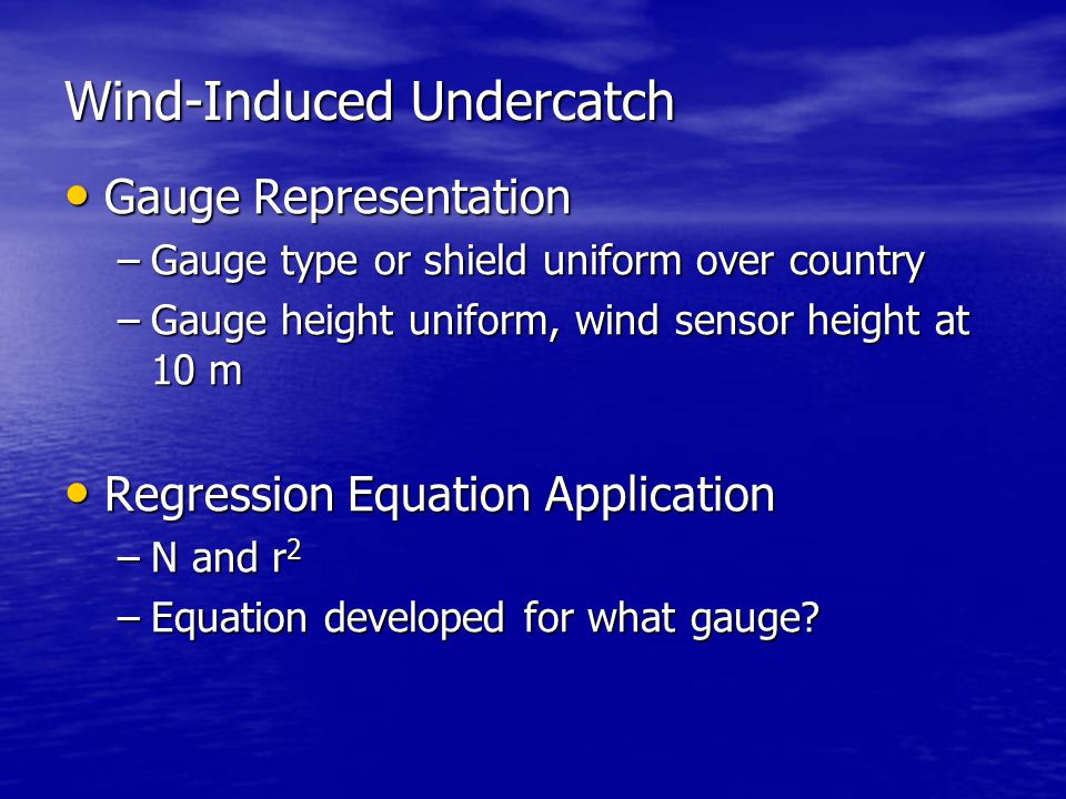 Wind-Induced Undercatch Gauge Representation Gauge Representation –Gauge type or shield uniform over country –Gauge height uniform, wind sensor height at 10 m Regression Equation Application Regression Equation Application –N and r 2 –Equation developed for what gauge