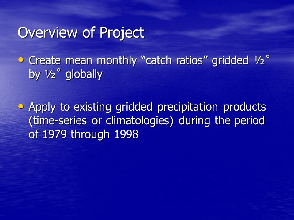 Overview of Project Create mean monthly catch ratios gridded ½˚ by ½˚ globally Create mean monthly catch ratios gridded ½˚ by ½˚ globally Apply to existing gridded precipitation products (time-series or climatologies) during the period of 1979 through 1998 Apply to existing gridded precipitation products (time-series or climatologies) during the period of 1979 through 1998