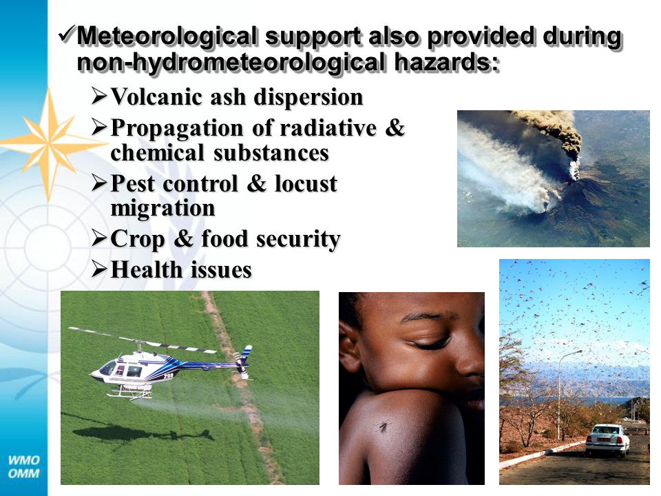 Meteorological support also provided during non-hydrometeorological hazards: Meteorological support also provided during non-hydrometeorological hazards:  Volcanic ash dispersion  Propagation of radiative & chemical substances  Pest control & locust migration  Crop & food security  Health issues