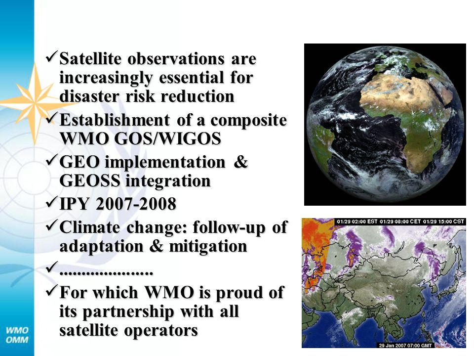 Satellite observations are increasingly essential for disaster risk reduction Satellite observations are increasingly essential for disaster risk reduction Establishment of a composite WMO GOS/WIGOS Establishment of a composite WMO GOS/WIGOS GEO implementation & GEOSS integration GEO implementation & GEOSS integration IPY IPY Climate change: follow-up of adaptation & mitigation Climate change: follow-up of adaptation & mitigation