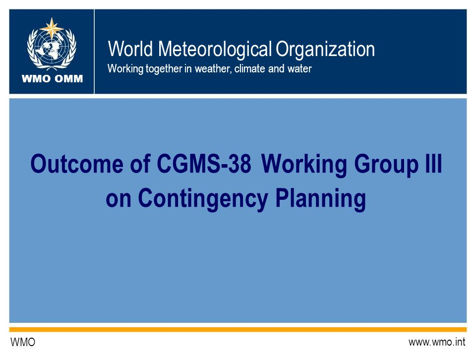 World Meteorological Organization Working together in weather, climate and water WMO OMM WMO   Outcome of CGMS-38 Working Group III on Contingency Planning