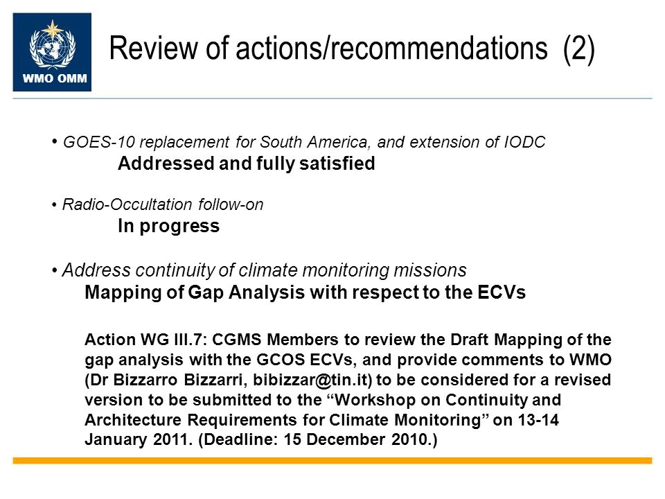 WMO OMM Review of actions/recommendations (2) GOES-10 replacement for South America, and extension of IODC Addressed and fully satisfied Radio-Occultation follow-on In progress Address continuity of climate monitoring missions Mapping of Gap Analysis with respect to the ECVs Action WG III.7: CGMS Members to review the Draft Mapping of the gap analysis with the GCOS ECVs, and provide comments to WMO (Dr Bizzarro Bizzarri, to be considered for a revised version to be submitted to the Workshop on Continuity and Architecture Requirements for Climate Monitoring on January 2011.